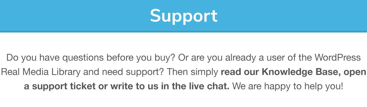 Suporte: Você tem dúvidas antes de comprar?  Ou você já é usuário da Real Media Library e precisa de suporte?  Então, simplesmente leia nossa Base de Conhecimento, abra um tíquete de suporte ou escreva para nós no chat ao vivo.  Estamos felizes em ajudá-lo!