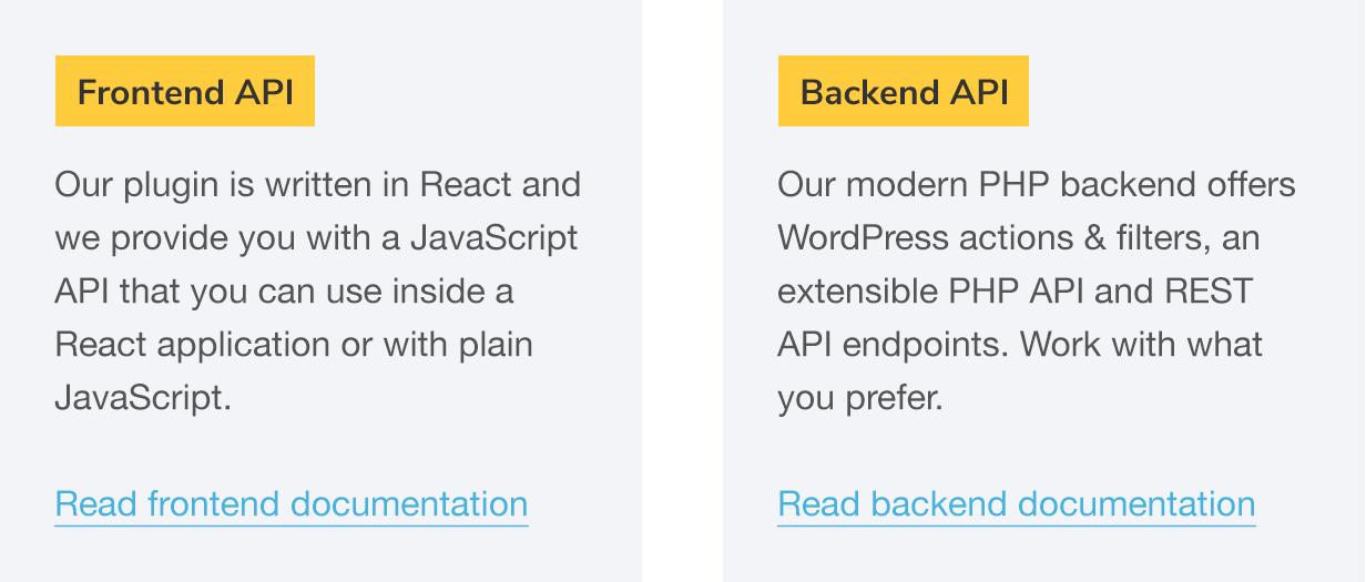 API de frontend: nosso plugin é escrito em React e fornecemos uma API JavaScript que pode ser usada dentro de um aplicativo React ou com JavaScript simples.  Leia a documentação do frontend;  API de back-end: nosso back-end de PHP moderno oferece ações e filtros do WordPress, uma API de PHP extensível e terminais de API REST.  Trabalhe com o que você preferir.  Leia a documentação de back-end
