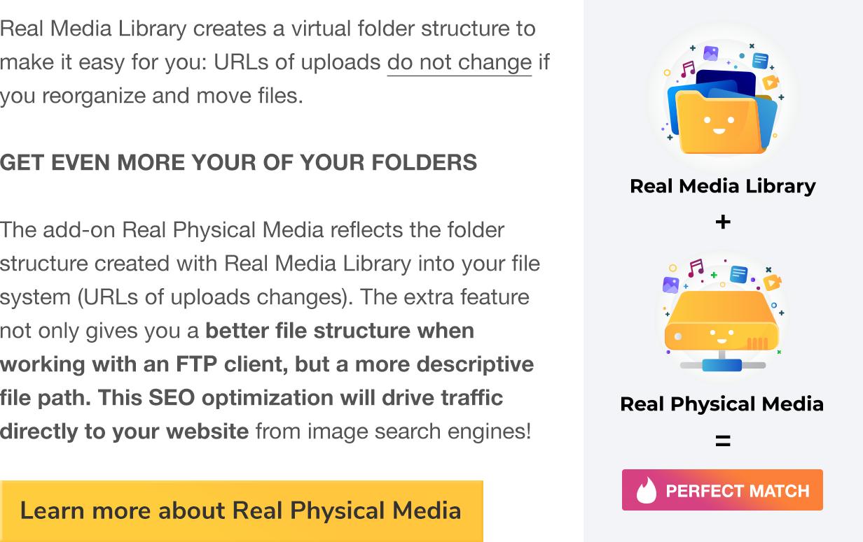 A Real Media Library cria uma estrutura de pasta virtual para tornar mais fácil para você: URLs de uploads não mudam se você reorganizar e mover arquivos.  OBTENHA AINDA MAIS NOSSAS PASTAS O add-on Real Physical media reflete a estrutura de pastas criada com Real Media Library em seu sistema de arquivos (URLs de alterações de uploads).  O recurso extra não só oferece uma melhor estrutura de arquivos ao trabalhar com um cliente FTP, mas também um caminho de arquivo mais descritivo.  Esta otimização de SEO irá direcionar o tráfego diretamente para o seu site a partir dos motores de busca de imagens!