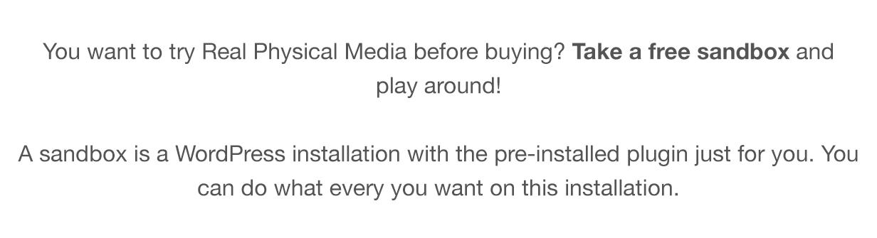 Quer experimentar a Real Physical Media antes de comprar?  Pegue uma caixa de areia grátis e brinque!  Um sandbox é uma instalação do WordPress com o plug-in pré-instalado apenas para você.  Você pode fazer o que quiser nesta instalação.