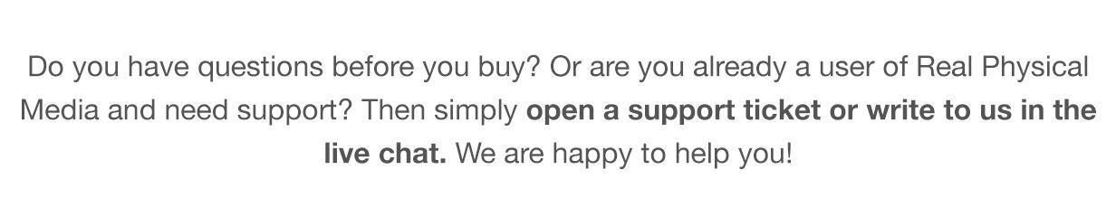 Você tem dúvidas antes de comprar?  Ou você já é usuário do Real Physical Media e precisa de suporte?  Então, simplesmente leia nossa Base de Conhecimento, abra um tíquete de suporte ou escreva para nós no chat ao vivo.  Estamos felizes em ajudá-lo!