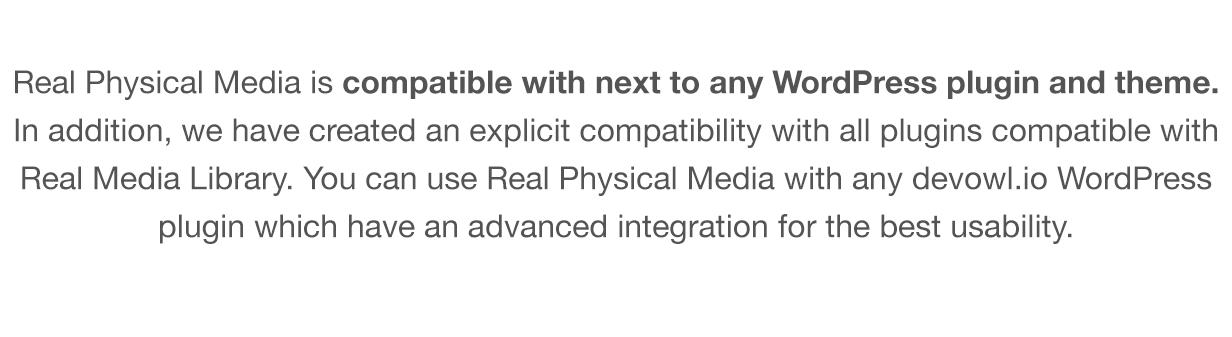 Real Physical Media é compatível com qualquer plugin e tema WordPress.  Além disso, criamos uma compatibilidade explícita com todos os plug-ins compatíveis com a Real Media Library.  Você pode usar Real Physical Media com qualquer plugin devowl.io WordPress que tem uma integração avançada para a melhor usabilidade.